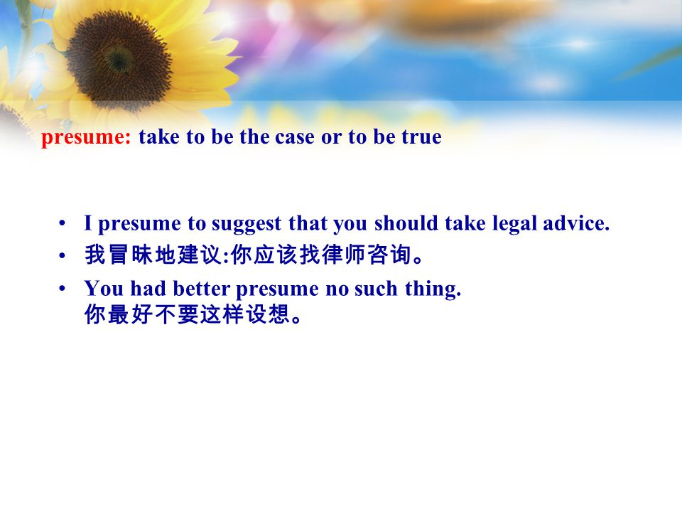 presume: take to be the case or to be true I presume to suggest that you should take legal advice.