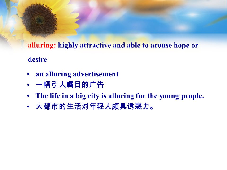 alluring: highly attractive and able to arouse hope or desire an alluring advertisement 一幅引人瞩目的广告 The life in a big city is alluring for the young people.