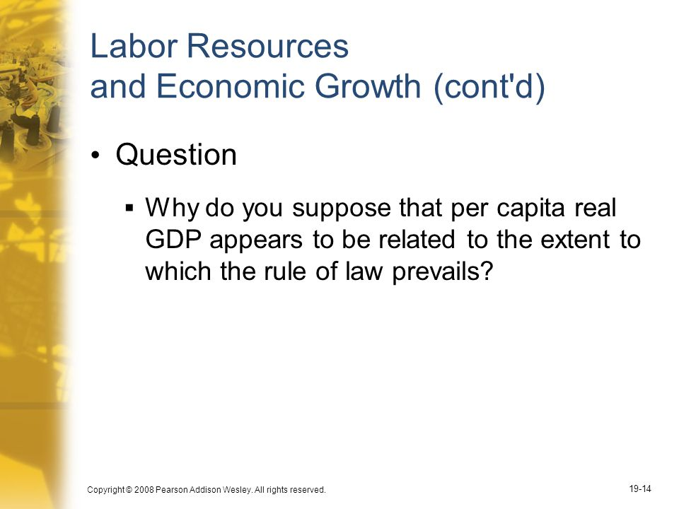 Copyright © 2008 Pearson Addison Wesley. All rights reserved. 19-14 Labor Resources and Economic Growth (cont'd) Question  Why do you suppose that pe