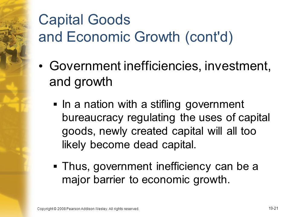 Copyright © 2008 Pearson Addison Wesley. All rights reserved. 19-21 Capital Goods and Economic Growth (cont'd) Government inefficiencies, investment,