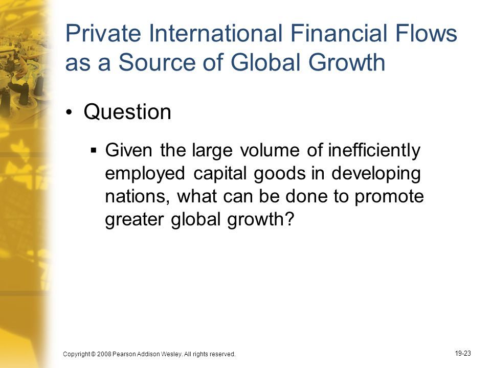 Copyright © 2008 Pearson Addison Wesley. All rights reserved. 19-23 Private International Financial Flows as a Source of Global Growth Question  Give