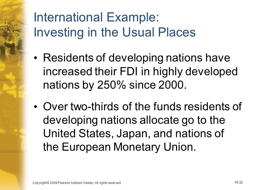 Copyright © 2008 Pearson Addison Wesley. All rights reserved. 19-32 International Example: Investing in the Usual Places Residents of developing natio