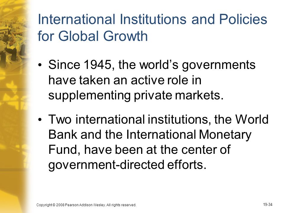 Copyright © 2008 Pearson Addison Wesley. All rights reserved. 19-34 International Institutions and Policies for Global Growth Since 1945, the world's
