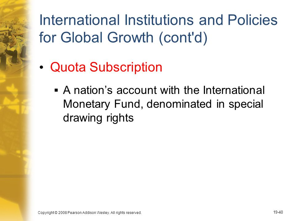 Copyright © 2008 Pearson Addison Wesley. All rights reserved. 19-40 International Institutions and Policies for Global Growth (cont'd) Quota Subscript