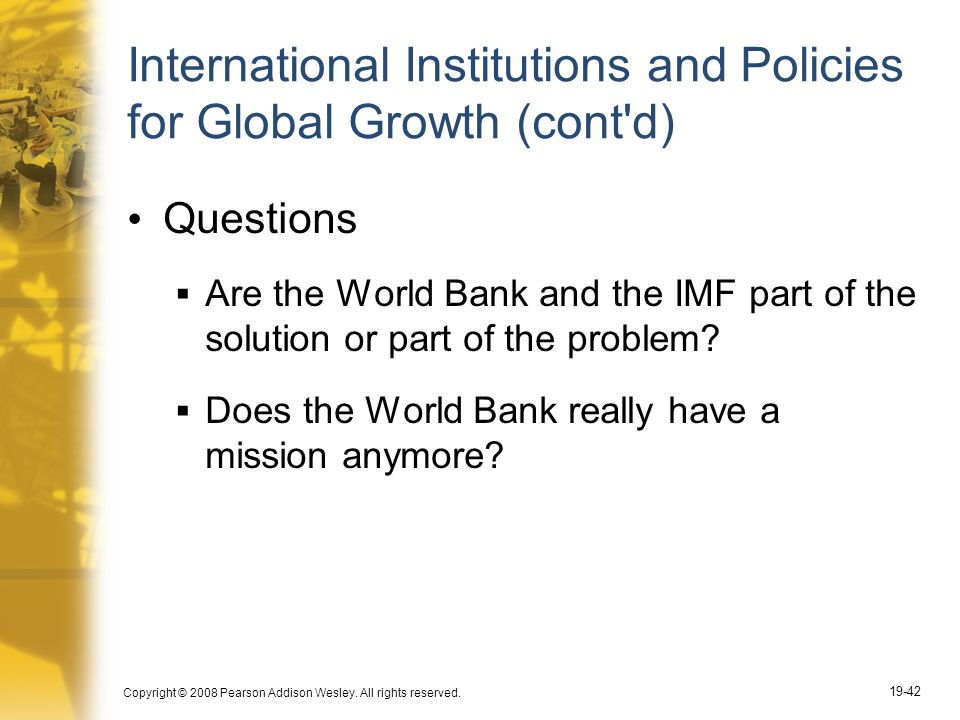 Copyright © 2008 Pearson Addison Wesley. All rights reserved. 19-42 International Institutions and Policies for Global Growth (cont'd) Questions  Are