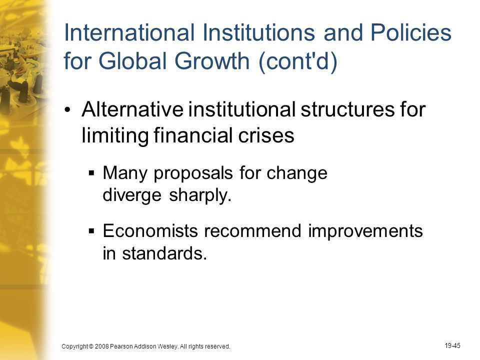 Copyright © 2008 Pearson Addison Wesley. All rights reserved. 19-45 International Institutions and Policies for Global Growth (cont'd) Alternative ins