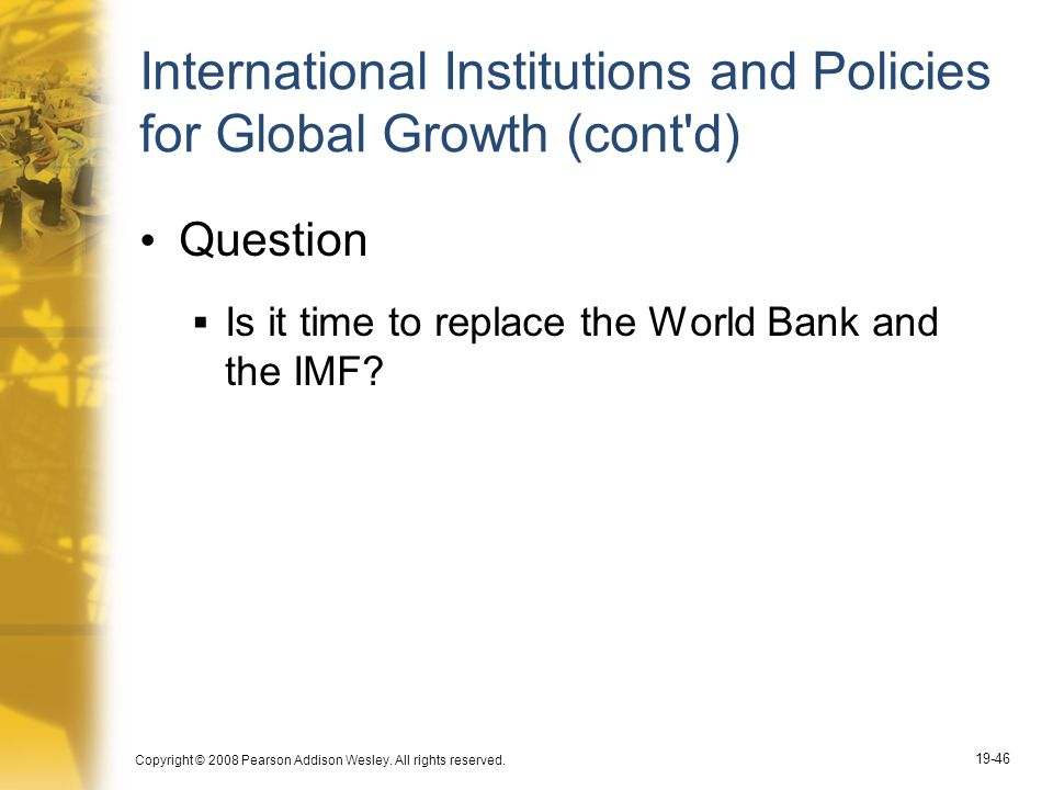 Copyright © 2008 Pearson Addison Wesley. All rights reserved. 19-46 International Institutions and Policies for Global Growth (cont'd) Question  Is i