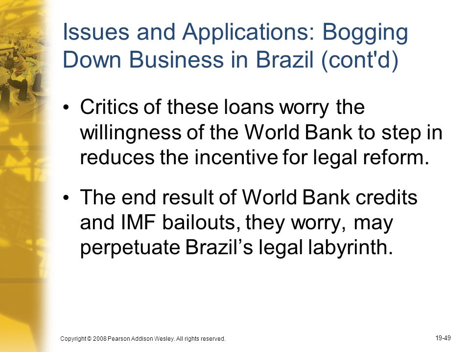 Copyright © 2008 Pearson Addison Wesley. All rights reserved. 19-49 Issues and Applications: Bogging Down Business in Brazil (cont'd) Critics of these