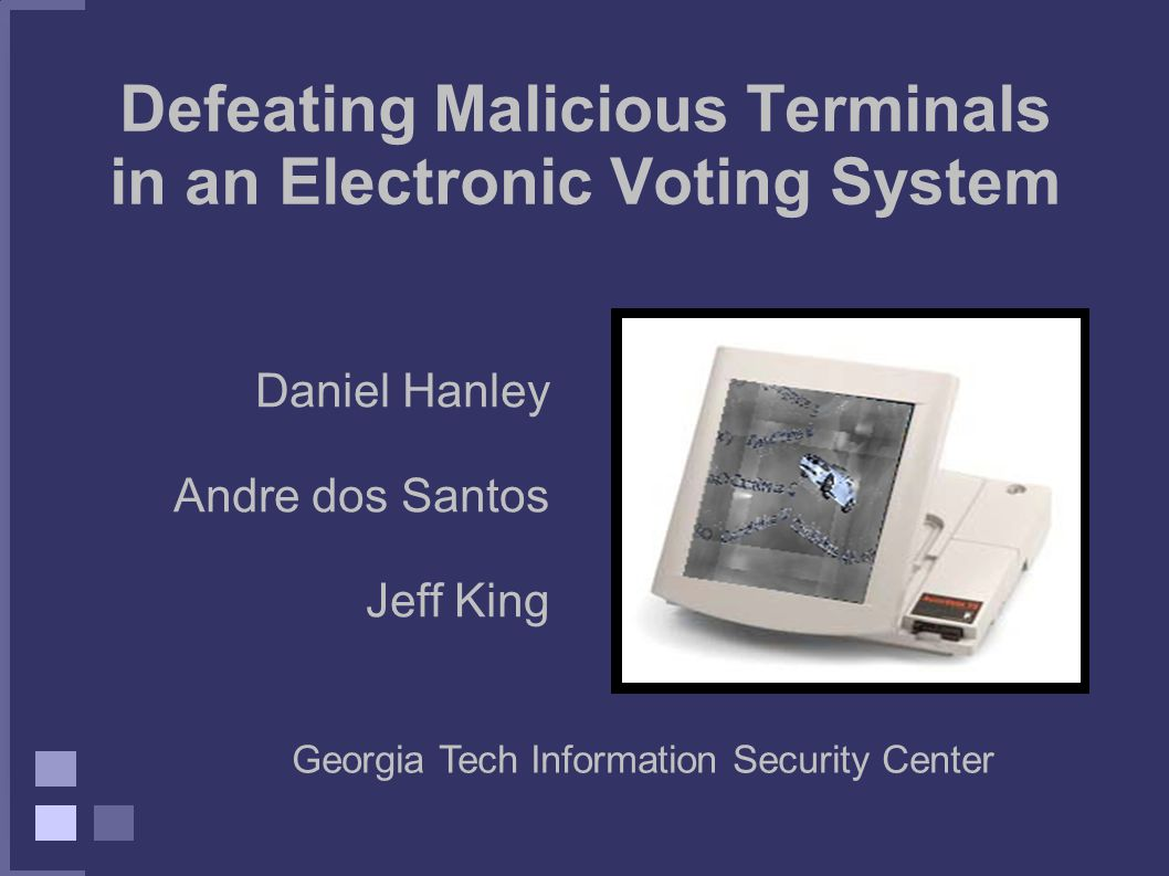 Defeating Malicious Terminals in an Electronic Voting System Daniel Hanley Andre dos Santos Jeff King Georgia Tech Information Security Center
