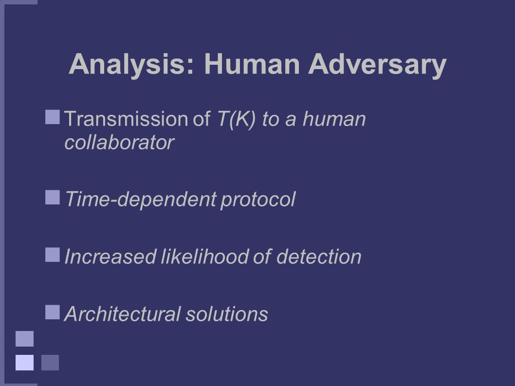 Analysis: Human Adversary Transmission of T(K) to a human collaborator Time-dependent protocol Increased likelihood of detection Architectural solutions