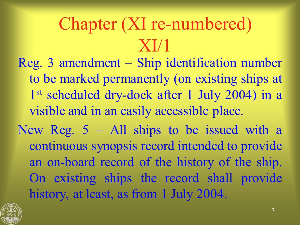 8 Chapter (XI re-numbered) XI/1 Continuous Synopsis Record : To be issued by the Administration to each ship under its flag In case of changes, Administration to issue amended record To be kept on board and available for inspection at all times