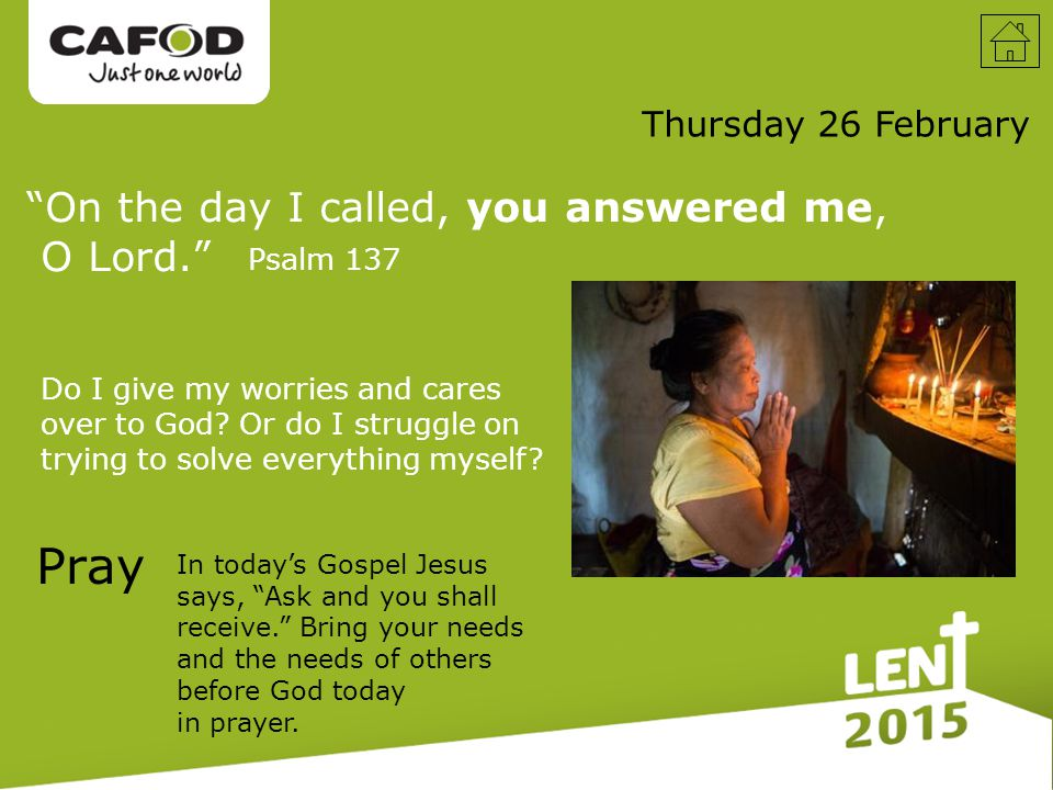 On the day I called, you answered me, O Lord. Thursday 26 February Pray In today's Gospel Jesus says, Ask and you shall receive. Bring your needs and the needs of others before God today in prayer.