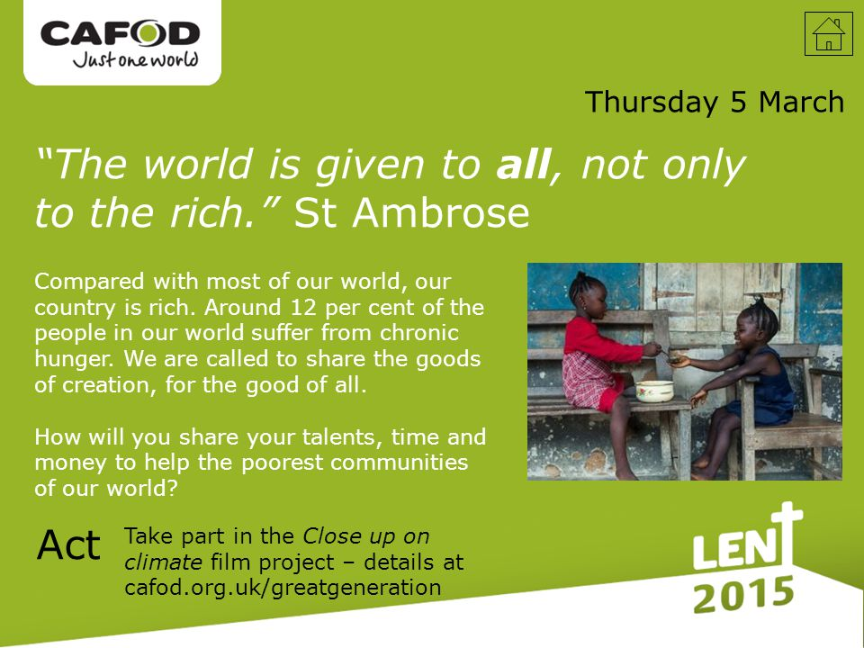 Thursday 5 March Take part in the Close up on climate film project – details at cafod.org.uk/greatgeneration The world is given to all, not only to the rich. St Ambrose Act Compared with most of our world, our country is rich.