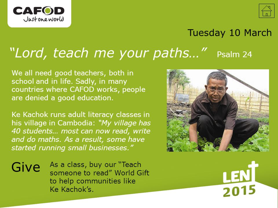 Tuesday 10 March Give Lord, teach me your paths… Psalm 24 We all need good teachers, both in school and in life.