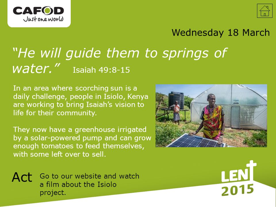 Wednesday 18 March He will guide them to springs of water. Isaiah 49:8-15 In an area where scorching sun is a daily challenge, people in Isiolo, Kenya are working to bring Isaiah's vision to life for their community.