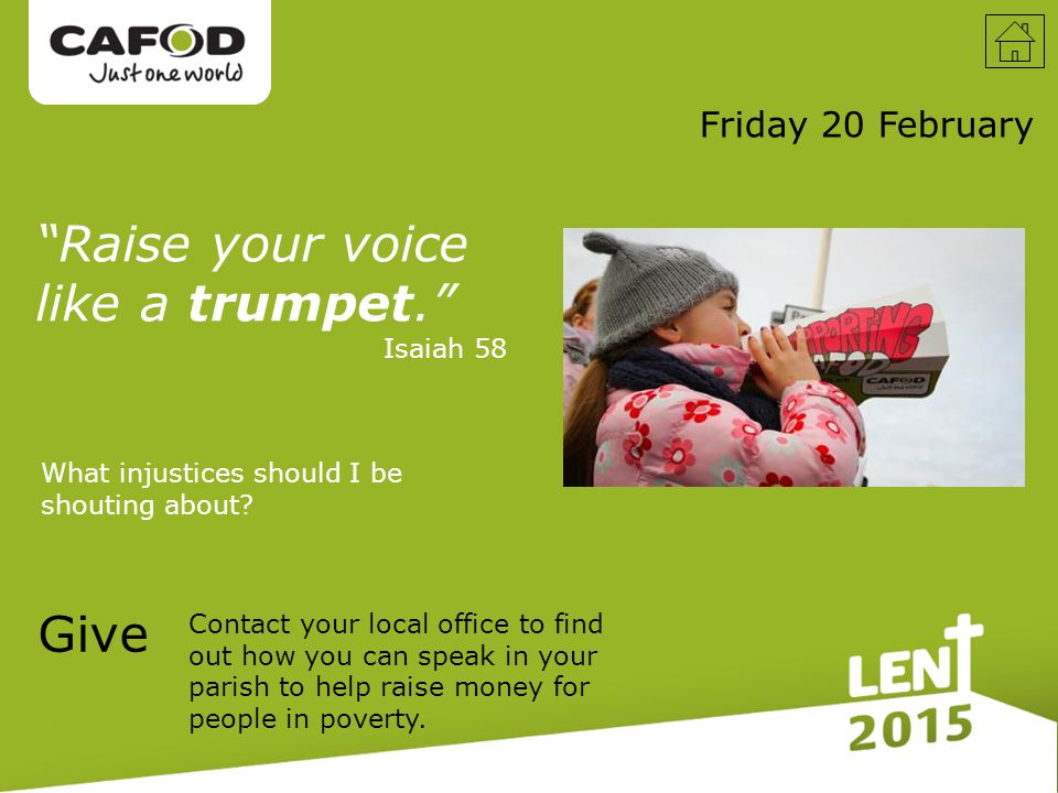 Friday 20 February Raise your voice like a trumpet. Isaiah 58 What injustices should I be shouting about.