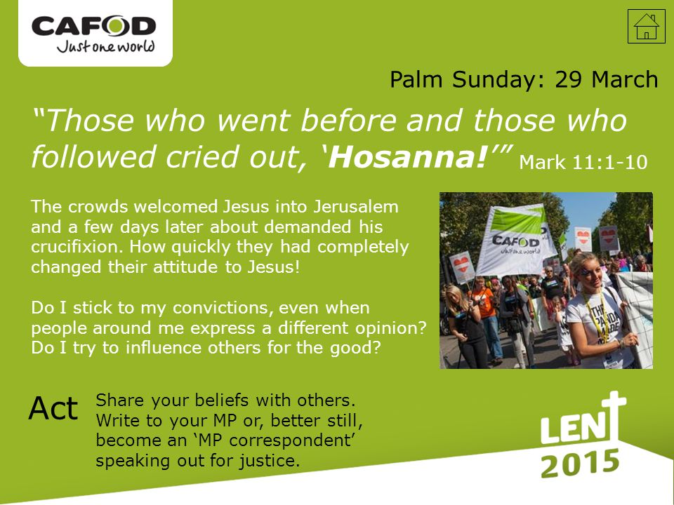 Palm Sunday: 29 March Those who went before and those who followed cried out, 'Hosanna!' Mark 11:1-10 The crowds welcomed Jesus into Jerusalem and a few days later about demanded his crucifixion.