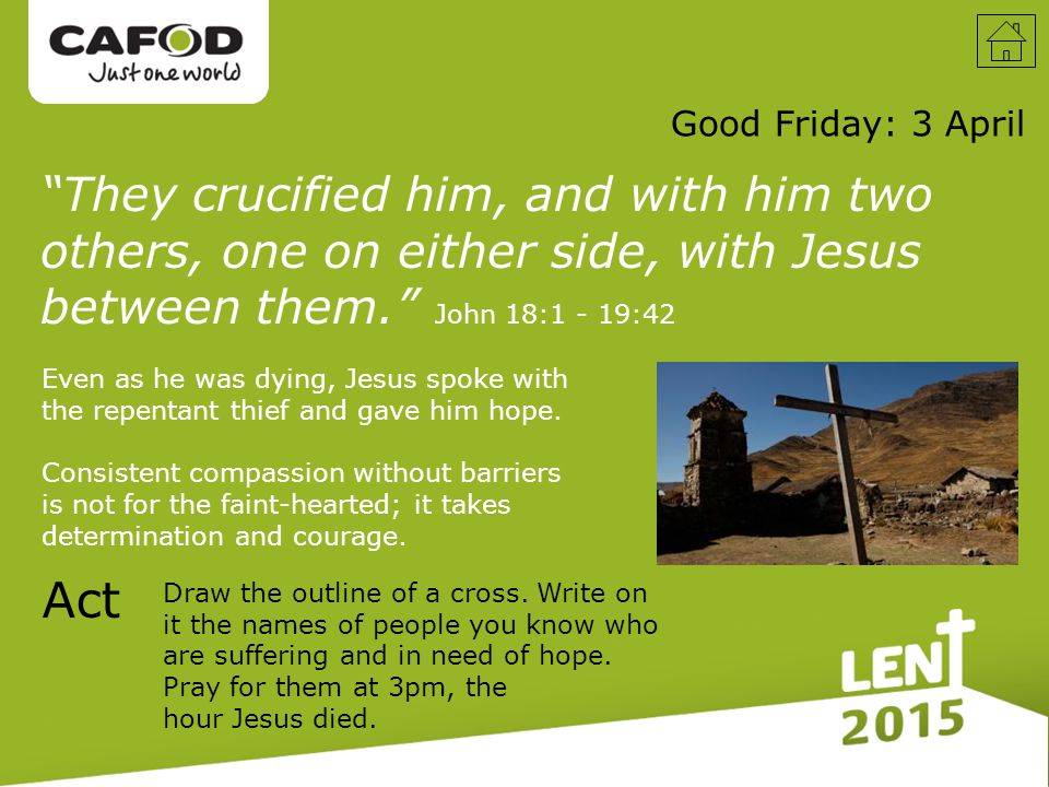 They crucified him, and with him two others, one on either side, with Jesus between them. Good Friday: 3 April Act John 18:1 - 19:42 Even as he was dying, Jesus spoke with the repentant thief and gave him hope.