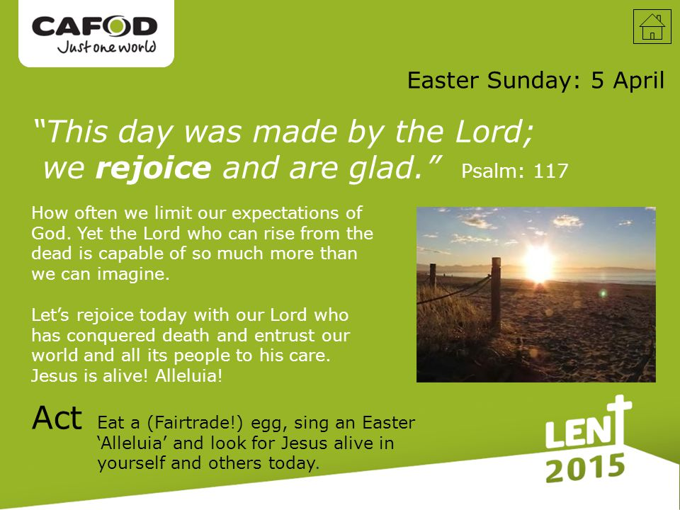 Easter Sunday: 5 April Act This day was made by the Lord; we rejoice and are glad. Psalm: 117 How often we limit our expectations of God.