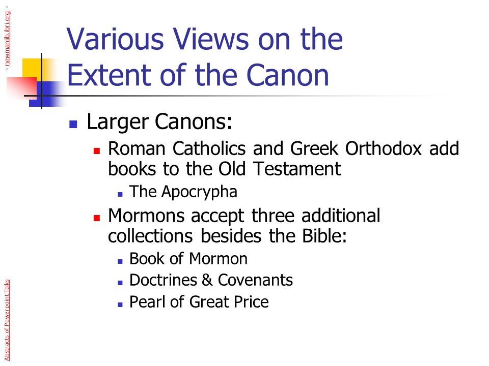 Various Views on the Extent of the Canon Smaller Canons: Marcion – c150 AD Only Luke & 10 Letters of Paul Swedenborgians NT – only 4 Gospels & Revelation OT – only 29 books Theological Liberalism A canon within the canon Abstracts of Powerpoint Talks - newmanlib.ibri.org -newmanlib.ibri.org