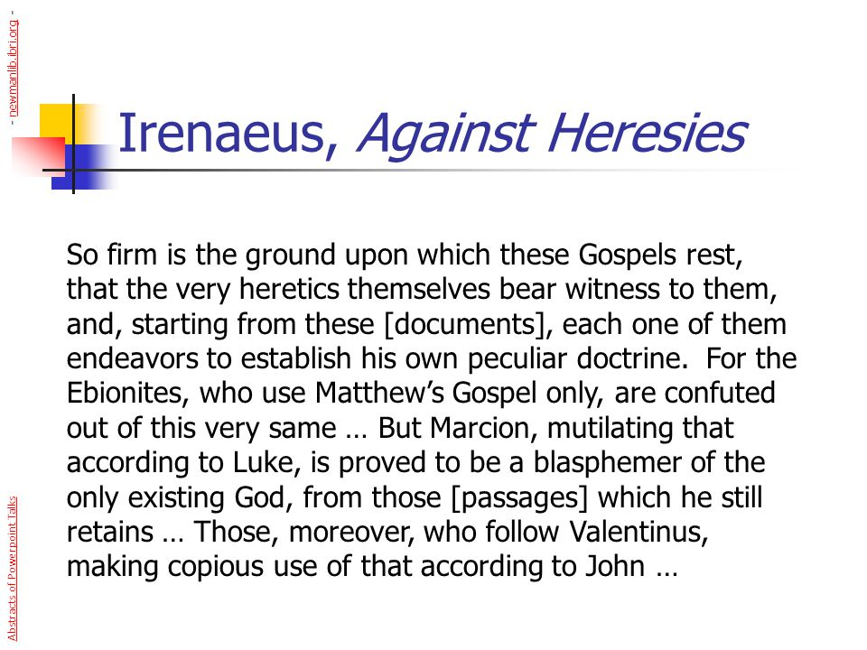 Irenaeus, Against Heresies So firm is the ground upon which these Gospels rest, that the very heretics themselves bear witness to them, and, starting