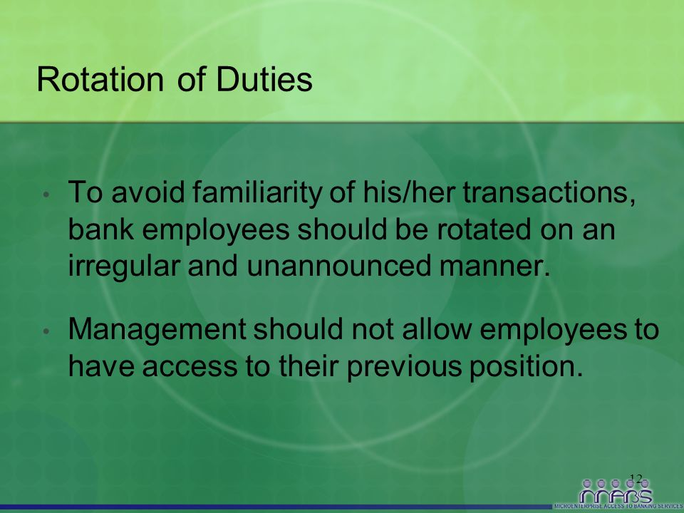 12 Rotation of Duties To avoid familiarity of his/her transactions, bank employees should be rotated on an irregular and unannounced manner. Managemen