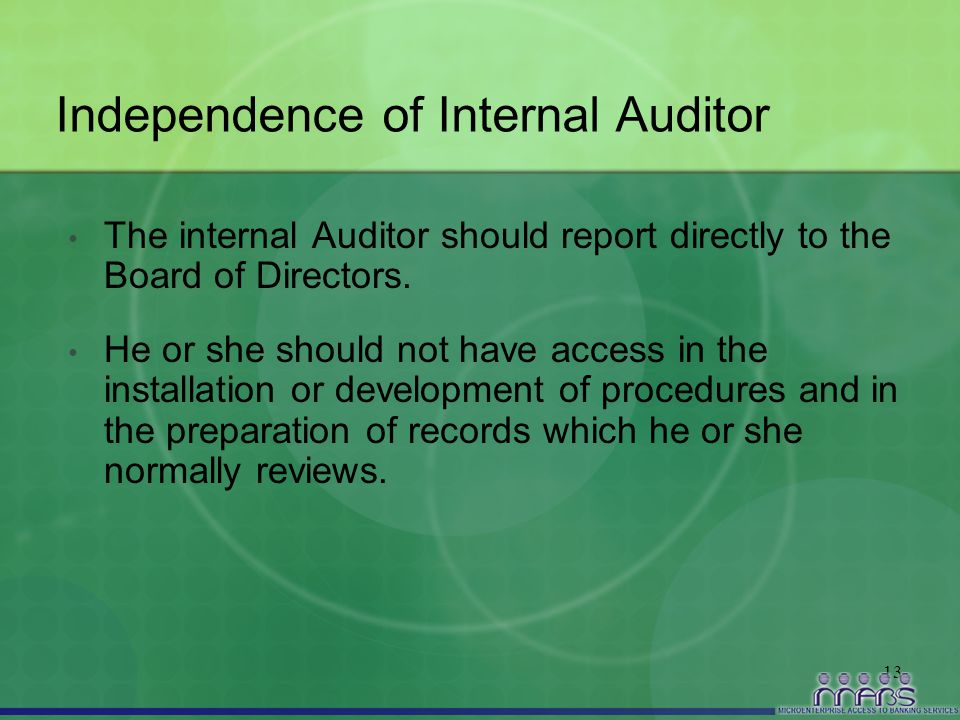 13 Independence of Internal Auditor The internal Auditor should report directly to the Board of Directors. He or she should not have access in the ins