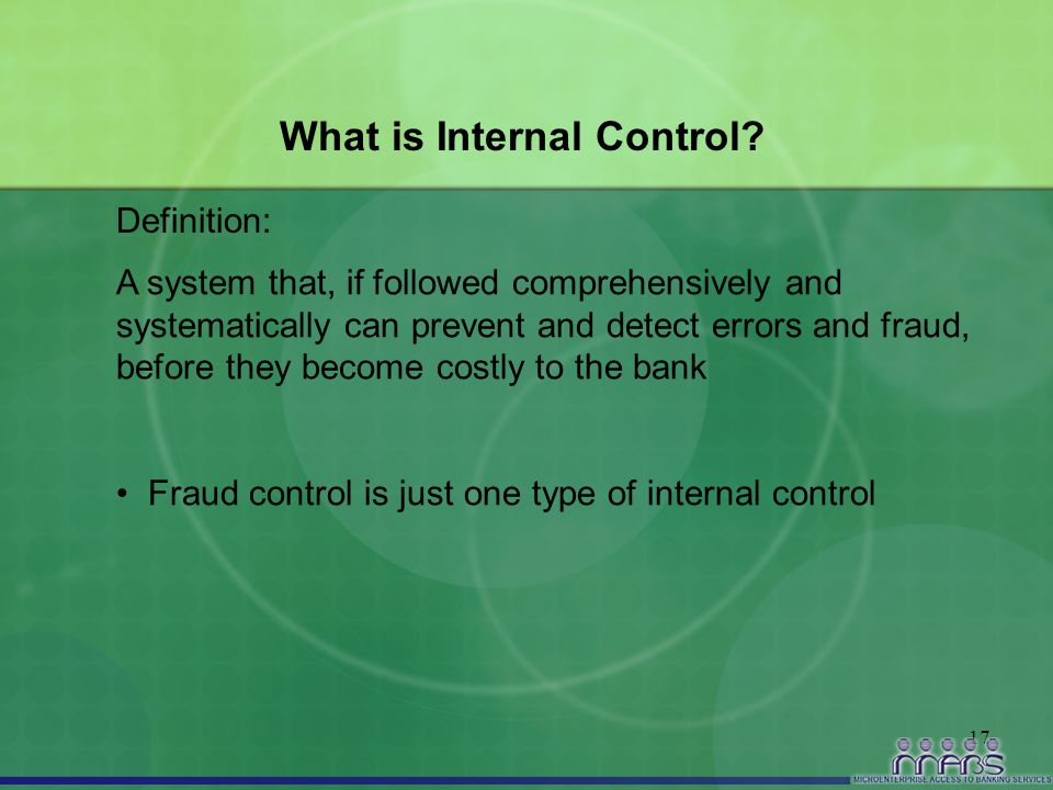 17 What is Internal Control? A system that, if followed comprehensively and systematically can prevent and detect errors and fraud, before they become