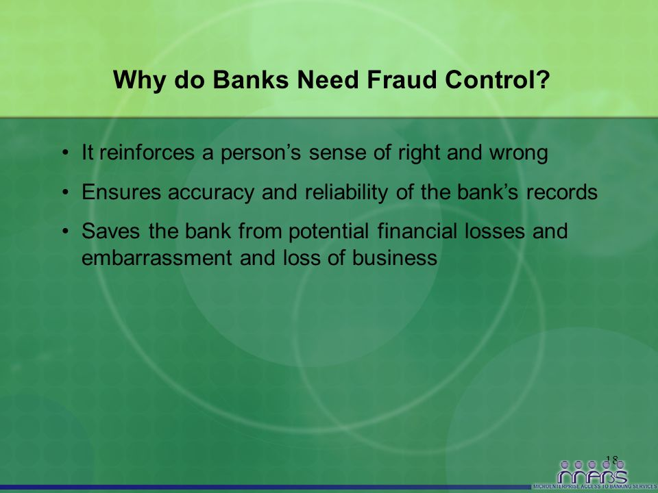 18 Why do Banks Need Fraud Control? It reinforces a person's sense of right and wrong Ensures accuracy and reliability of the bank's records Saves the