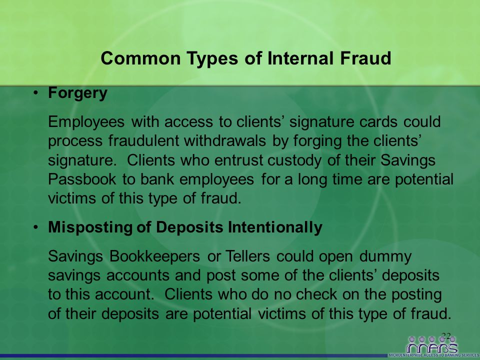 22 Common Types of Internal Fraud Forgery Employees with access to clients' signature cards could process fraudulent withdrawals by forging the client