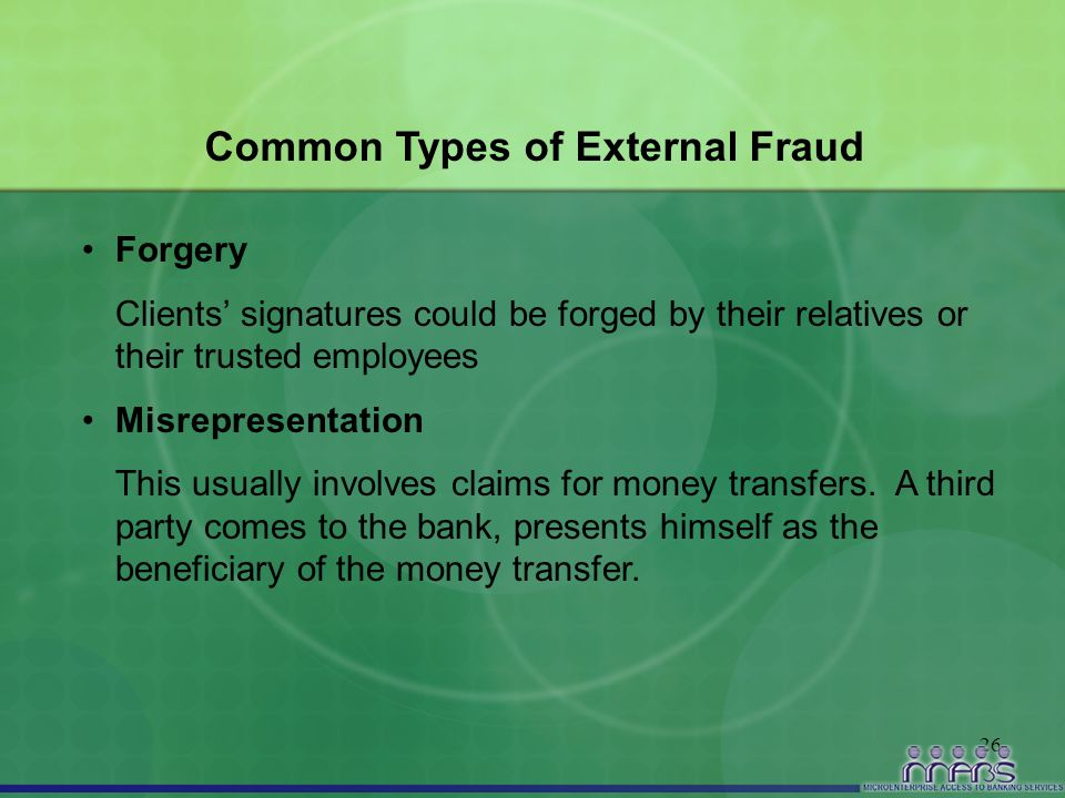 26 Common Types of External Fraud Forgery Clients' signatures could be forged by their relatives or their trusted employees Misrepresentation This usu