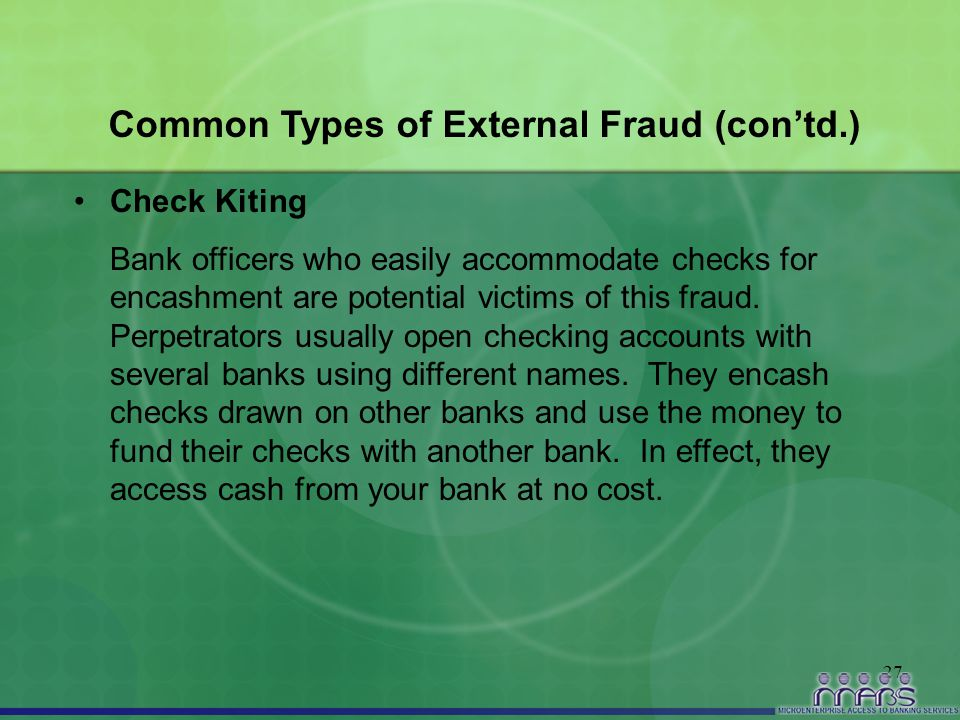 27 Common Types of External Fraud (con'td.) Check Kiting Bank officers who easily accommodate checks for encashment are potential victims of this frau