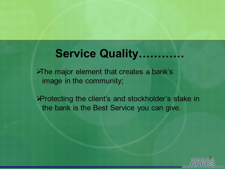 3 Service Quality…………  The major element that creates a bank's image in the community;  Protecting the client's and stockholder's stake in the bank