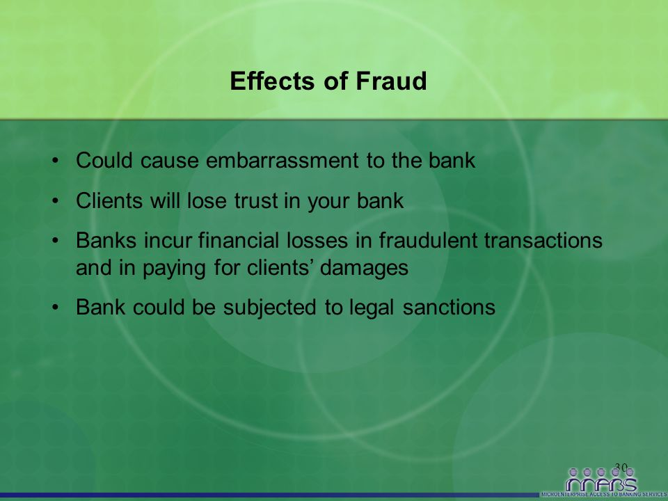 30 Effects of Fraud Could cause embarrassment to the bank Clients will lose trust in your bank Banks incur financial losses in fraudulent transactions