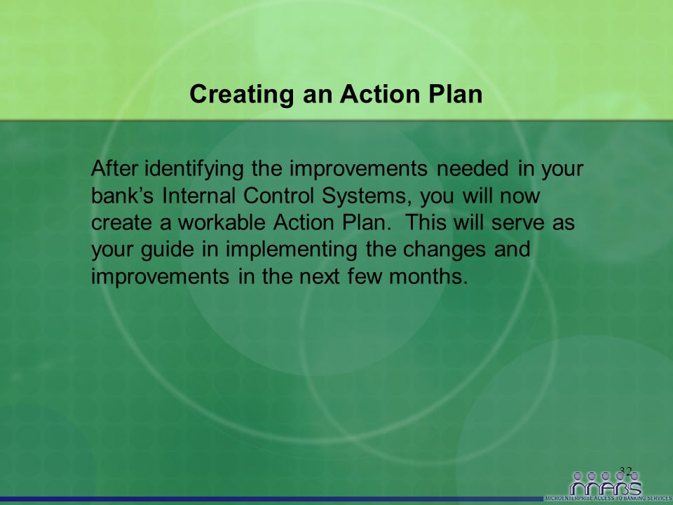 32 Creating an Action Plan After identifying the improvements needed in your bank's Internal Control Systems, you will now create a workable Action Pl