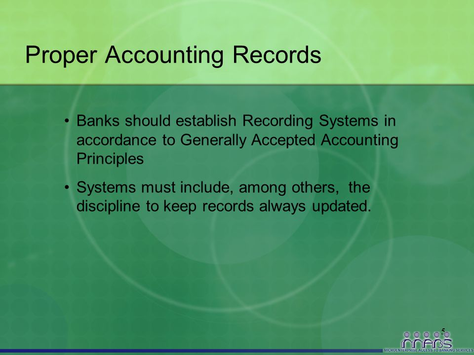 5 Proper Accounting Records Banks should establish Recording Systems in accordance to Generally Accepted Accounting Principles Systems must include, a