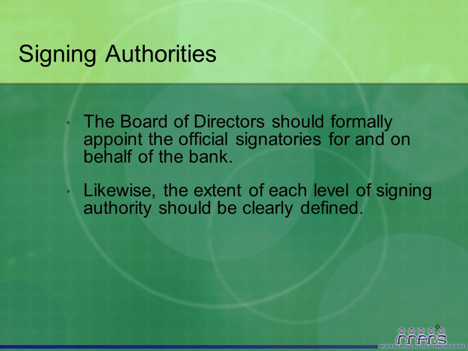 9 Signing Authorities The Board of Directors should formally appoint the official signatories for and on behalf of the bank. Likewise, the extent of e