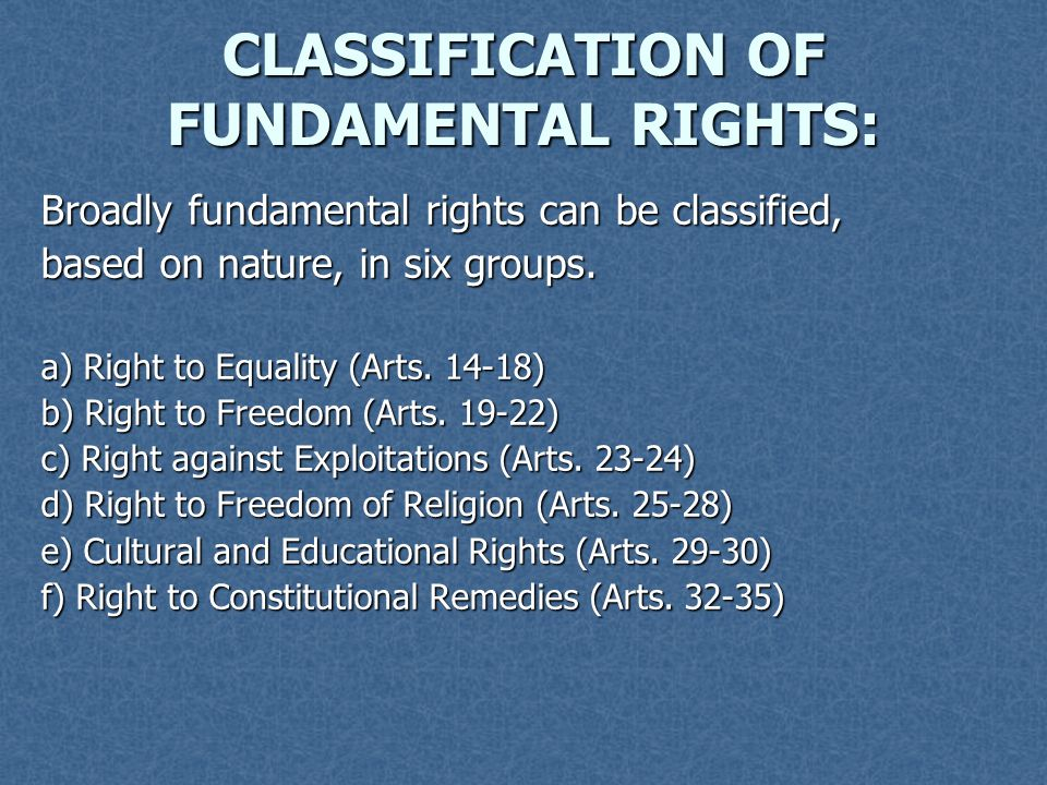 CLASSIFICATION OF FUNDAMENTAL RIGHTS: Broadly fundamental rights can be classified, based on nature, in six groups. a) Right to Equality (Arts. 14-18)