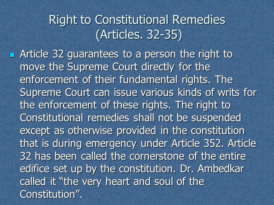 Right to Constitutional Remedies (Articles. 32-35) Article 32 guarantees to a person the right to move the Supreme Court directly for the enforcement