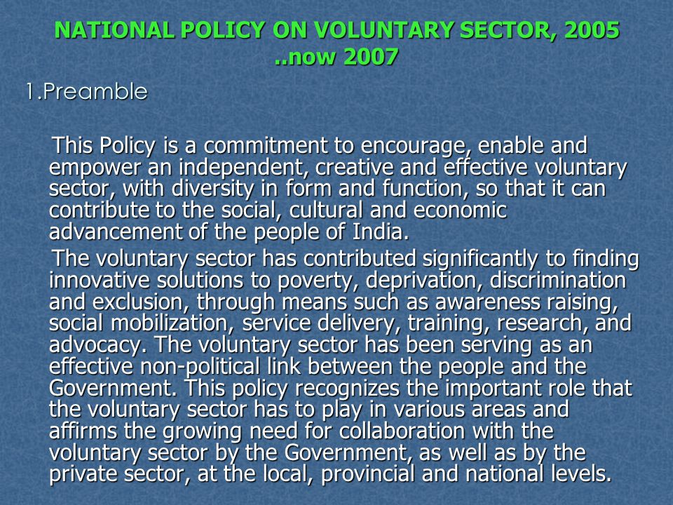 NATIONAL POLICY ON VOLUNTARY SECTOR, 2005..now 2007 1.Preamble This Policy is a commitment to encourage, enable and empower an independent, creative a