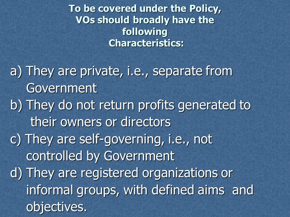 To be covered under the Policy, VOs should broadly have the following Characteristics: a) They are private, i.e., separate from Government Government