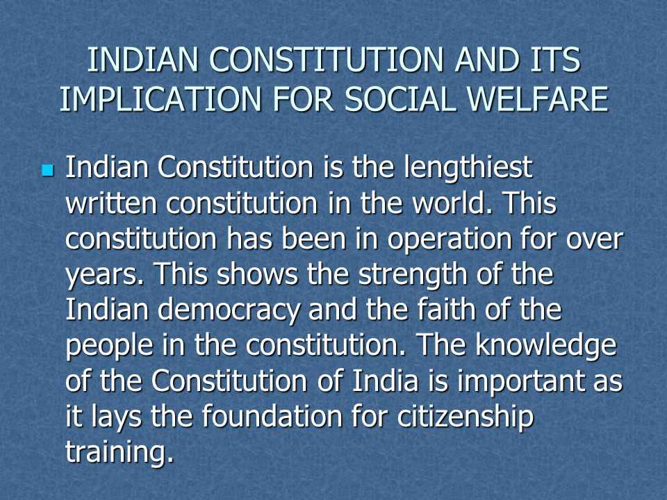 INDIAN CONSTITUTION AND ITS IMPLICATION FOR SOCIAL WELFARE Indian Constitution is the lengthiest written constitution in the world. This constitution