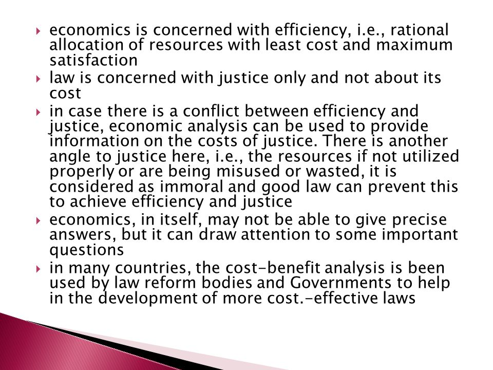  economics is concerned with efficiency, i.e., rational allocation of resources with least cost and maximum satisfaction  law is concerned with justice only and not about its cost  in case there is a conflict between efficiency and justice, economic analysis can be used to provide information on the costs of justice.