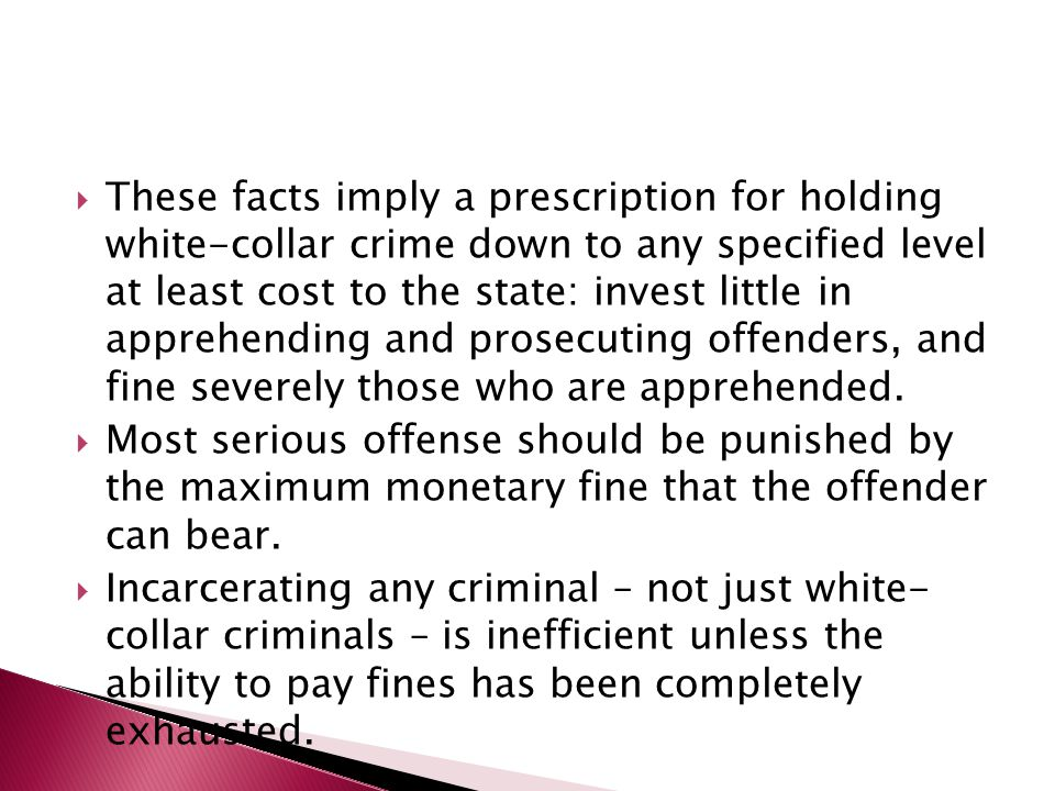  These facts imply a prescription for holding white-collar crime down to any specified level at least cost to the state: invest little in apprehending and prosecuting offenders, and fine severely those who are apprehended.
