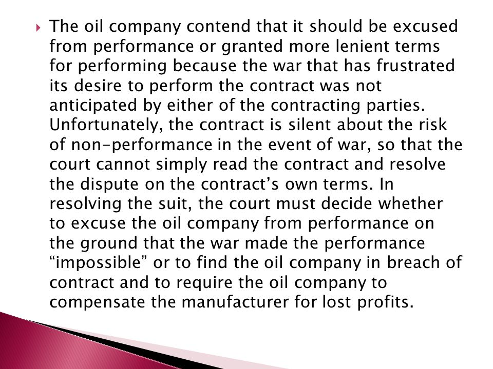  The oil company contend that it should be excused from performance or granted more lenient terms for performing because the war that has frustrated its desire to perform the contract was not anticipated by either of the contracting parties.