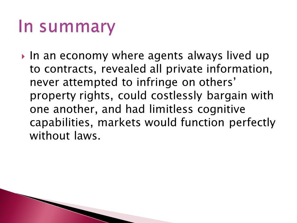  In an economy where agents always lived up to contracts, revealed all private information, never attempted to infringe on others' property rights, could costlessly bargain with one another, and had limitless cognitive capabilities, markets would function perfectly without laws.