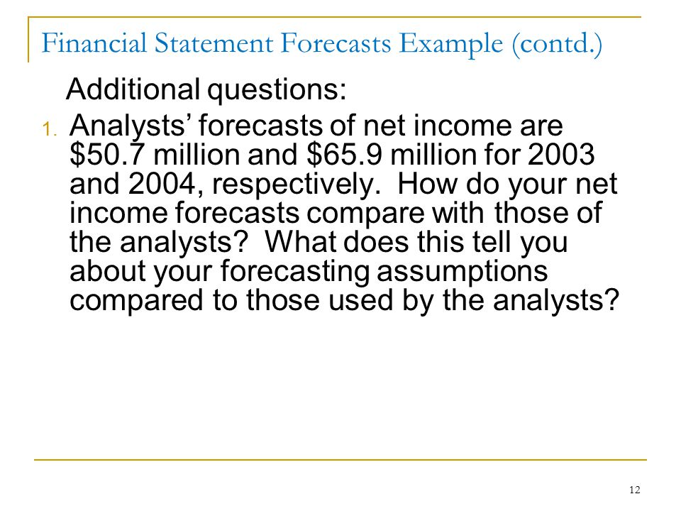 12 Financial Statement Forecasts Example (contd.) Additional questions: 1. Analysts' forecasts of net income are $50.7 million and $65.9 million for 2