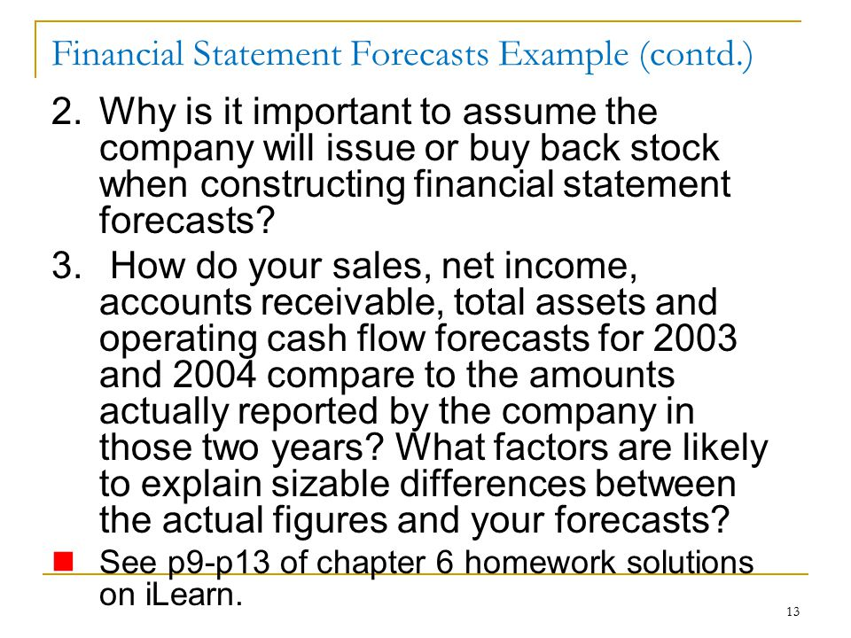 13 Financial Statement Forecasts Example (contd.) 2.Why is it important to assume the company will issue or buy back stock when constructing financial