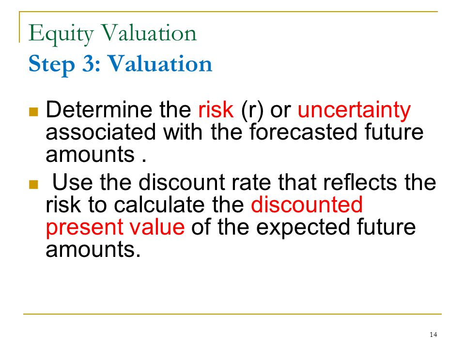 14 Equity Valuation Step 3: Valuation Determine the risk (r) or uncertainty associated with the forecasted future amounts. Use the discount rate that