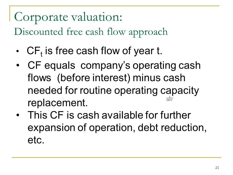 21 Corporate valuation: Discounted free cash flow approach CF t is free cash flow of year t. CF equals company's operating cash flows (before interest